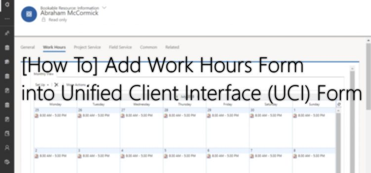 [How To] Add Work Hours Form into Unified Client Interface (UCI) Form