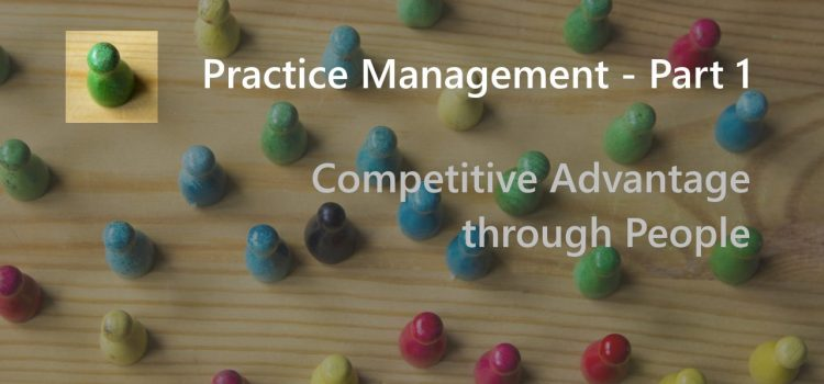 Practice Management – Part 1 – Competitive Advantage through People