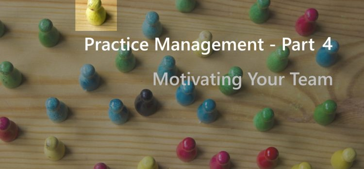 Practice Management – Part 4 – Motivating Your Team