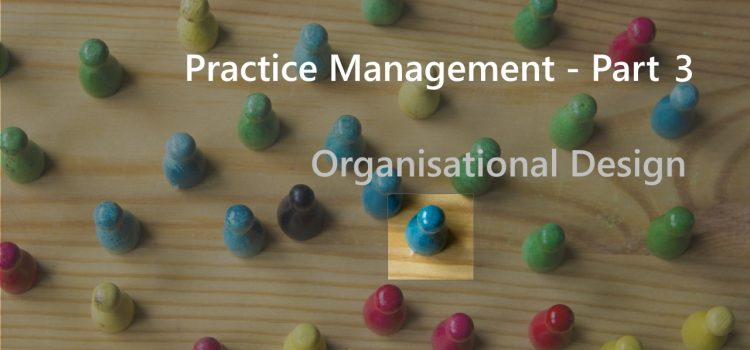 Practice Management – Part 3 – Organisational Design