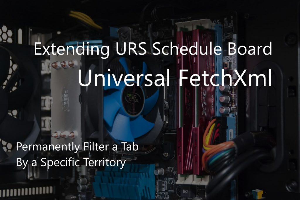 Extending URS Schedule Board - Universal FetchXml - Filter By Territory